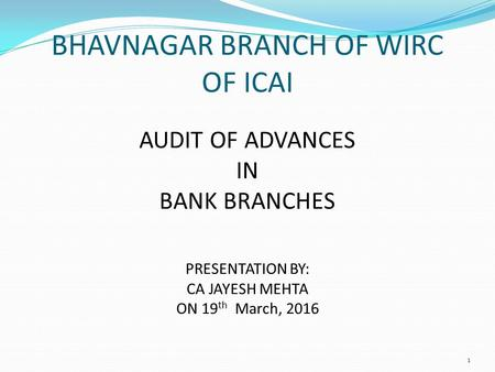 BHAVNAGAR BRANCH OF WIRC OF ICAI AUDIT OF ADVANCES IN BANK BRANCHES PRESENTATION BY: CA JAYESH MEHTA ON 19 th March, 2016 1.