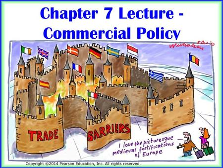 1 Chapter 7 Lecture - Commercial Policy. 2 Learning Objectives Give at least three reasons why economists favor further trade opening even as: – the estimated.
