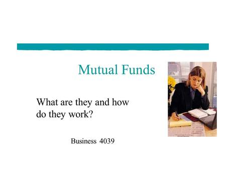 <strong>Mutual</strong> <strong>Funds</strong> What are they and how do they work? Business 4039.