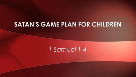 1 Samuel 1-4 SATAN'S GAME PLAN FOR CHILDREN. 43% of US children live without their father [US Department of Census] Daughters of single parents without.
