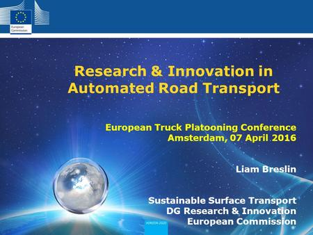 European Truck Platooning Conference Amsterdam, 07 April 2016 Liam Breslin Sustainable Surface Transport DG Research & Innovation European Commission Research.