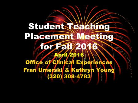 Student Teaching Placement Meeting for Fall 2016 April 2016 Office of Clinical Experiences Fran Umerski & Kathryn Young (320) 308-4783.