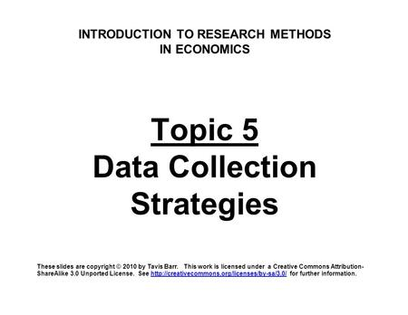 INTRODUCTION TO RESEARCH METHODS IN ECONOMICS Topic 5 Data Collection Strategies These slides are copyright © 2010 by Tavis Barr. This work is licensed.