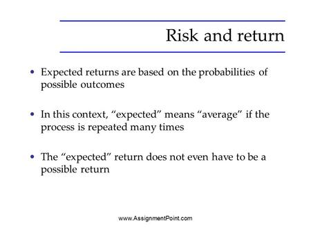"Risk and return Expected returns are based on the probabilities of possible outcomes In this context, ""expected"" means ""average"" if the process is repeated."