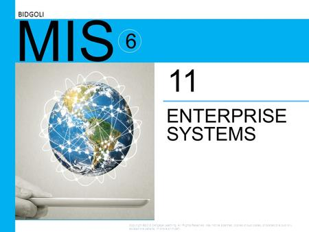 MIS 6 ENTERPRISE SYSTEMS 11 BIDGOLI Copyright ©2016 Cengage Learning. All Rights Reserved. May not be scanned, copied or duplicated, or posted to a publicly.
