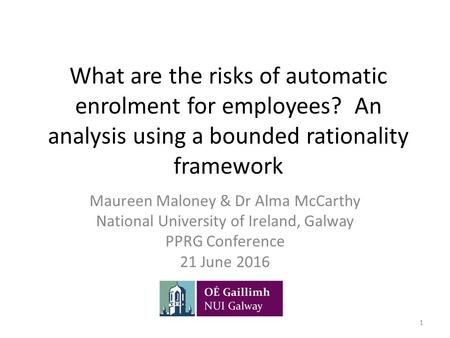 What are the risks of automatic enrolment for employees? An analysis using a bounded rationality framework Maureen Maloney & Dr Alma McCarthy National.