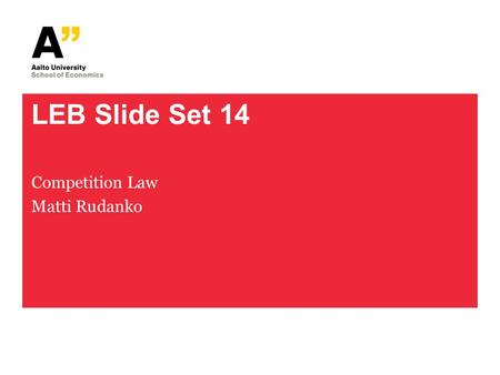 LEB Slide Set 14 Competition Law Matti Rudanko. LEB Slide Set 14 2 A Constitution of Market Economy Well-functioning markets – an unwritten fundamental.