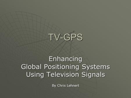 TV-GPS Enhancing Global Positioning Systems Using Television Signals By Chris Lehnert.