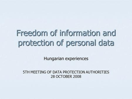 Freedom of information and protection of personal data Hungarian experiences 5TH MEETING OF DATA PROTECTION AUTHORITIES 28 OCTOBER 2008.