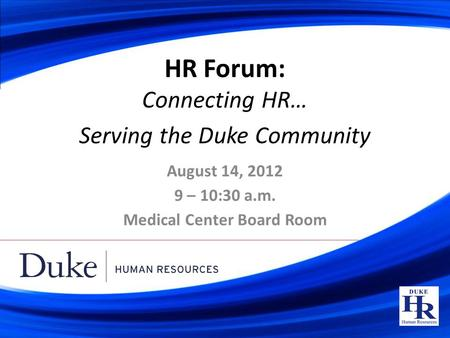 HR Forum: Connecting HR… Serving the Duke Community August 14, 2012 9 – 10:30 a.m. Medical Center Board Room.