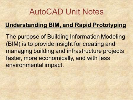AutoCAD Unit Notes Understanding BIM, and Rapid Prototyping The purpose of Building Information Modeling (BIM) is to provide insight for creating and managing.
