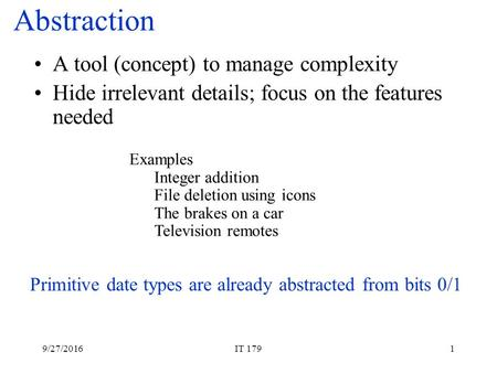 9/27/2016IT 1791 Abstraction A tool (concept) to manage complexity Hide irrelevant details; focus on the features needed Primitive date types are already.