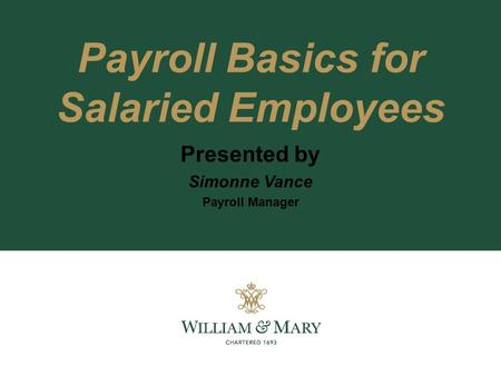 Payroll Basics for Salaried Employees Presented by Simonne Vance Payroll Manager.