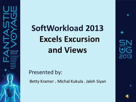 SoftWorkload 2013 Excels Excursion and Views Presented by: Betty Kramer. Michal Kukula. Jaleh Siyan.
