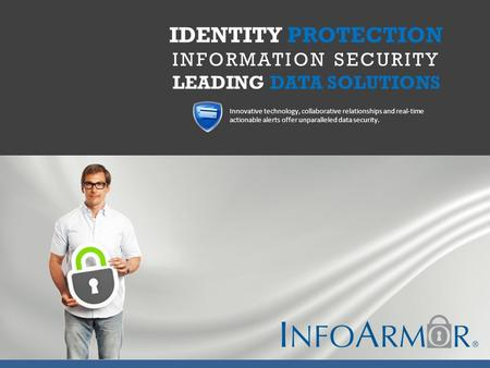 IDENTITY PROTECTION INFORMATION SECURITY LEADING DATA SOLUTIONS Innovative technology, collaborative relationships and real-time actionable alerts offer.