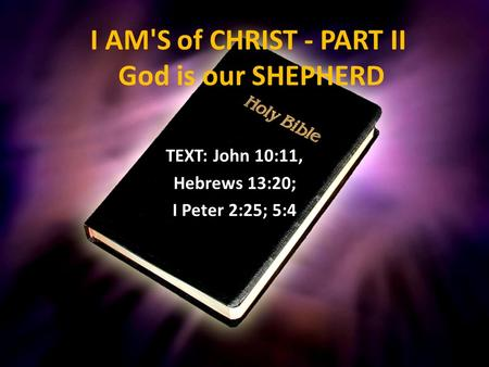 I AM'S of CHRIST - PART II God is our SHEPHERD TEXT: John 10:11, Hebrews 13:20; I Peter 2:25; 5:4.
