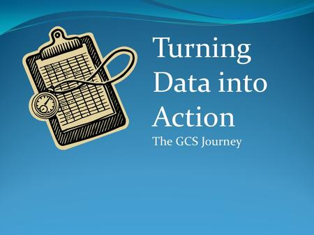 Turning Data into Action The GCS Journey. Where we started We had data everywhere It didn't come with instructions We talked about data-based decision.