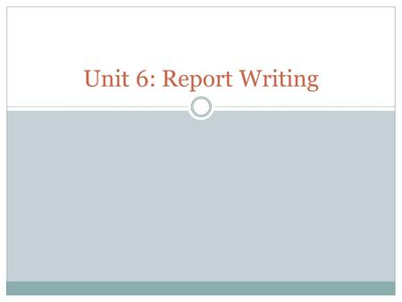 Unit 6: Report Writing. What is a Report? A report is written for a clear purpose and to a particular audience. Specific information and evidence is presented,