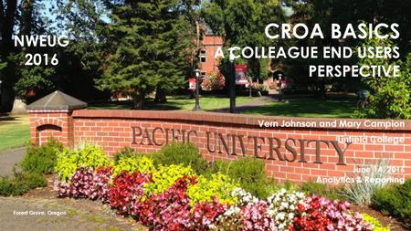 CROA BASICS A COLLEAGUE END USERS PERSPECTIVE Vern Johnson and Mary Campion Linfield College June 14, 2016 Analytics & Reporting Forest Grove, Oregon NWEUG.