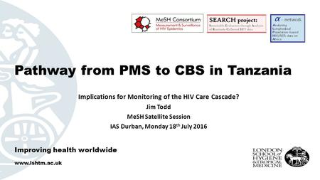 Improving health worldwide  Implications for Monitoring of the HIV Care Cascade? Jim Todd MeSH Satellite Session IAS Durban, Monday 18 th.