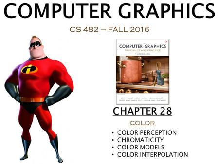 COMPUTER GRAPHICS CS 482 – FALL 2016 CHAPTER 28 COLOR COLOR PERCEPTION CHROMATICITY COLOR MODELS COLOR INTERPOLATION.