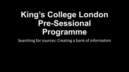 King's College London Pre-Sessional Programme Searching for sources: Creating a bank of information.