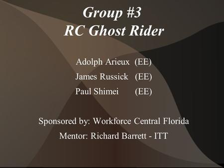 Group #3 RC Ghost Rider Adolph Arieux (EE) James Russick (EE) Paul Shimei (EE) Sponsored by: Workforce Central Florida Mentor: Richard Barrett - ITT.