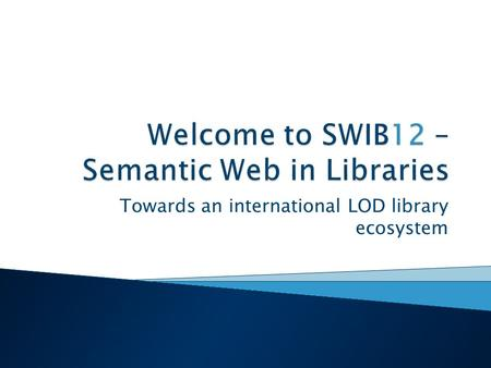 Towards an international LOD library ecosystem.  from 8.30: Reception  9.15–9.30: ◦ Welcome - Klaus Tochtermann, ZBW/Silke Schomburg, hbz  9.30 –10.15: