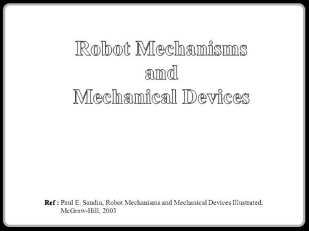 Ref : Ref : Paul E. Sandin, Robot Mechanisms and Mechanical Devices Illustrated, McGraw-Hill, 2003.