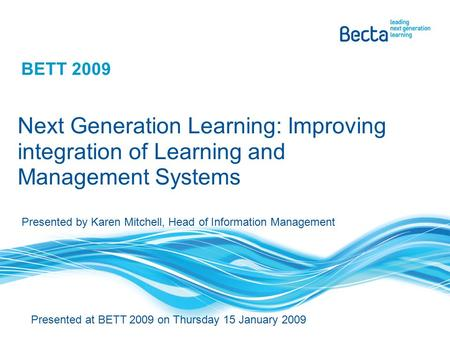 BETT 2009 Next Generation Learning: Improving integration of Learning and Management Systems Presented at BETT 2009 on Thursday 15 January 2009 Presented.