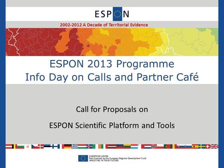ESPON 2013 Programme Info Day on Calls and Partner Café Call for Proposals on ESPON Scientific Platform and Tools 2002-2012 A Decade of Territorial Evidence.