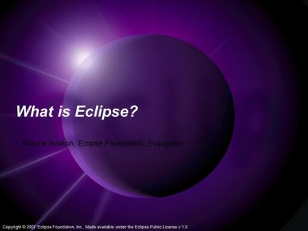 Copyright © 2007 Eclipse Foundation, Inc., Made available under the Eclipse Public License v 1.0 1 What is Eclipse?  Wayne Beaton, Eclipse Foundation,