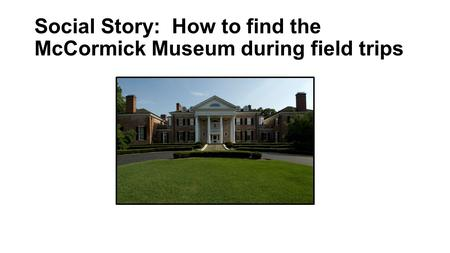 Social Story: How to find the McCormick Museum during field trips.