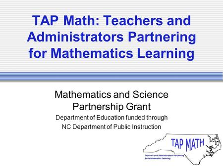TAP Math: Teachers and Administrators Partnering for Mathematics Learning Mathematics and Science Partnership Grant Department of Education funded through.