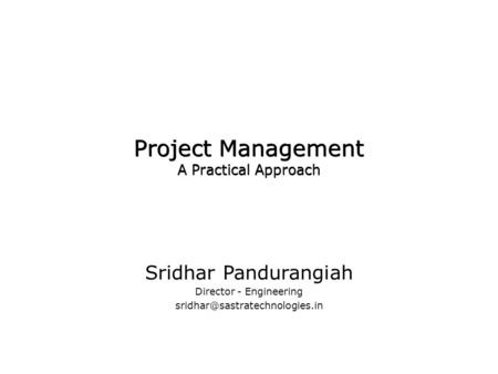 Project Management A Practical Approach Sridhar Pandurangiah Director - Engineering Sridhar Pandurangiah Director - Engineering.