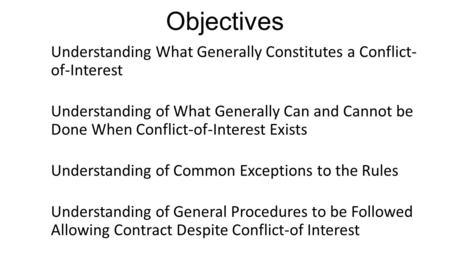 Objectives Understanding What Generally Constitutes a Conflict- of-Interest Understanding of What Generally Can and Cannot be Done When Conflict-of-Interest.