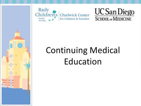 Continuing Medical Education. What is the role of Continuing Medical Education here at Rady's? To provide guidance and approval for pediatric CME programs.