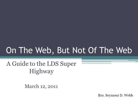 On The Web, But Not Of The Web A Guide to the LDS Super Highway March 12, 2011 Bro. Seymour D. Webb.