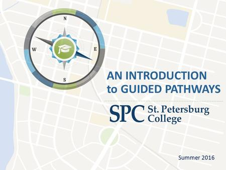 "AN INTRODUCTION to GUIDED PATHWAYS Summer 2016. Guided Pathways Defined ""The Pathways Model is an integrated, institution-wide approach to student success."