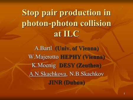1 Stop pair production in photon-photon collision at ILC A.Bartl (Univ. of Vienna) W.Majerotto HEPHY (Vienna) K.Moenig DESY (Zeuthen) A.N.Skachkova, N.B.Skachkov.