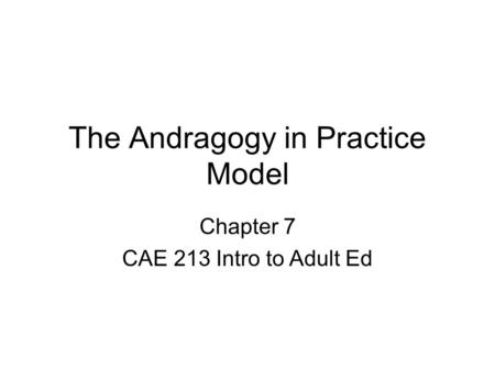 The Andragogy in Practice Model Chapter 7 CAE 213 Intro to Adult Ed.