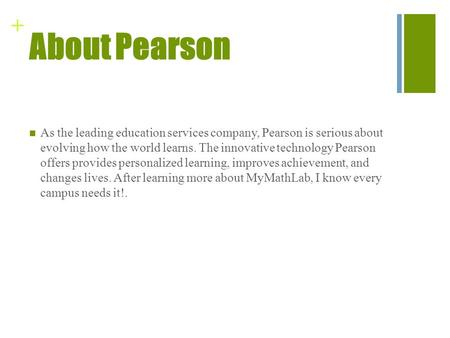 + About Pearson As the leading education services company, Pearson is serious about evolving how the world learns. The innovative technology Pearson offers.