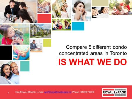 IS WHAT WE DO Compare 5 different condo concentrated areas in Toronto Geoffrey Au (Broker)   Phone: