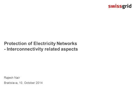 Protection of Electricity Networks - Interconnectivity related aspects Rajesh Nair Bratislava, 10. October 2014.