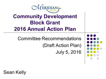 Community Development Block Grant 2016 Annual Action Plan Committee Recommendations (Draft Action Plan) July 5, 2016 Sean Kelly.