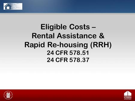 Eligible Costs – Rental Assistance & Rapid Re-housing (RRH) 24 CFR 578.51 24 CFR 578.37.