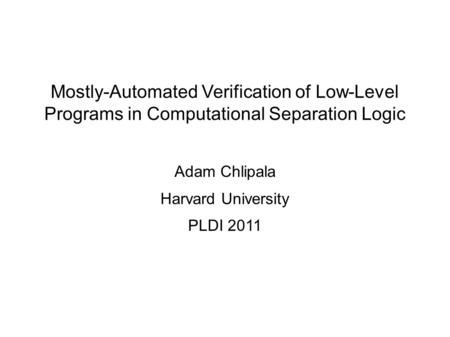 Mostly-Automated Verification of Low-Level Programs in Computational Separation Logic Adam Chlipala Harvard University PLDI 2011.