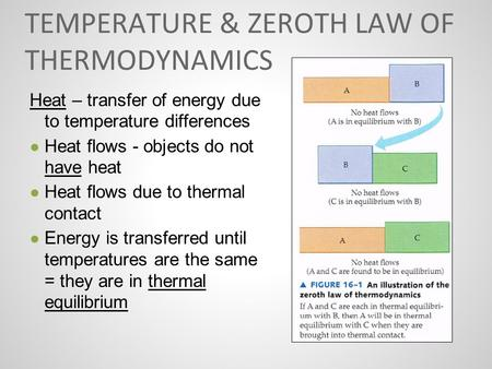 TEMPERATURE & ZEROTH LAW OF THERMODYNAMICS Heat – transfer of energy due to temperature differences ● Heat flows - objects do not have heat ● Heat flows.