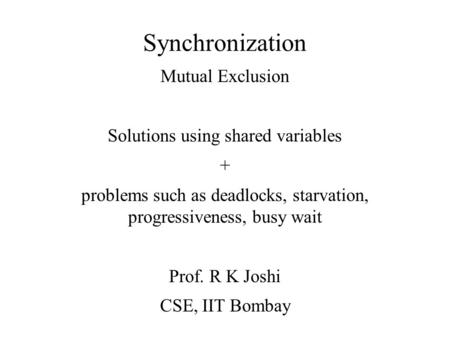 Synchronization Mutual Exclusion Solutions using shared variables + problems such as deadlocks, starvation, progressiveness, busy wait Prof. R K Joshi.