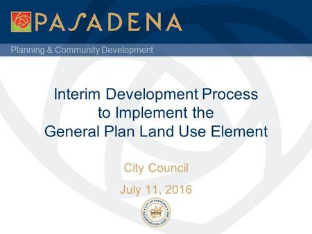 Planning & Community Development Interim Development Process to Implement the General Plan Land Use Element City Council July 11, 2016.